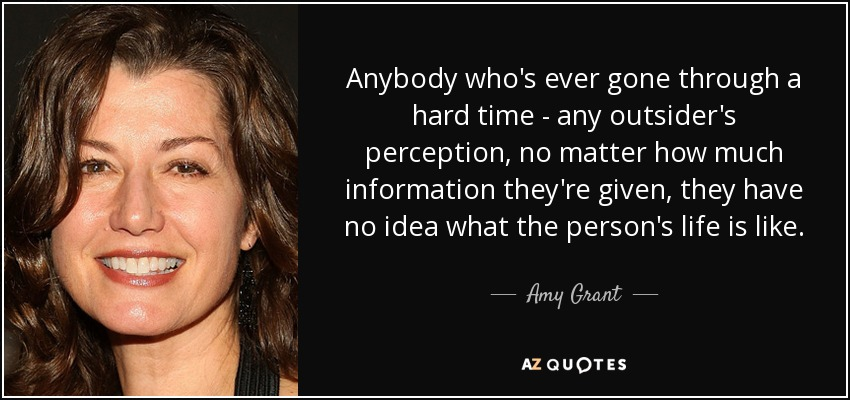 Anybody who's ever gone through a hard time - any outsider's perception, no matter how much information they're given, they have no idea what the person's life is like. - Amy Grant