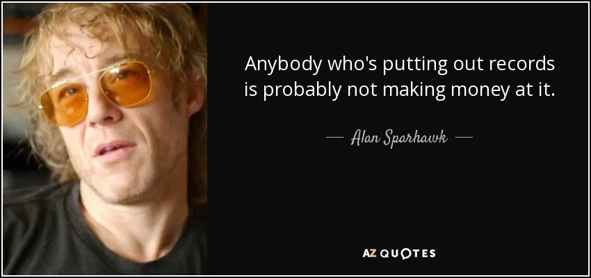 Anybody who's putting out records is probably not making money at it. - Alan Sparhawk