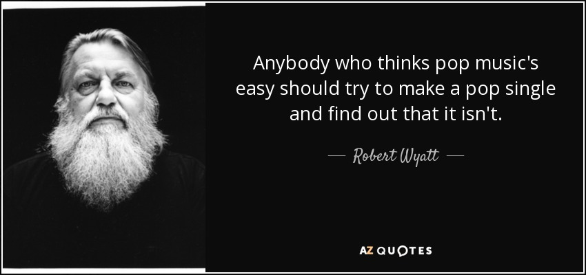 Anybody who thinks pop music's easy should try to make a pop single and find out that it isn't. - Robert Wyatt