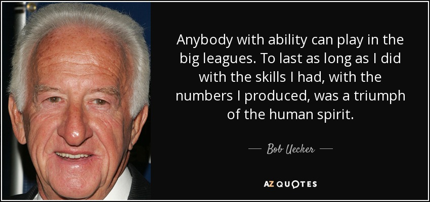 Anybody with ability can play in the big leagues. To last as long as I did with the skills I had, with the numbers I produced, was a triumph of the human spirit. - Bob Uecker