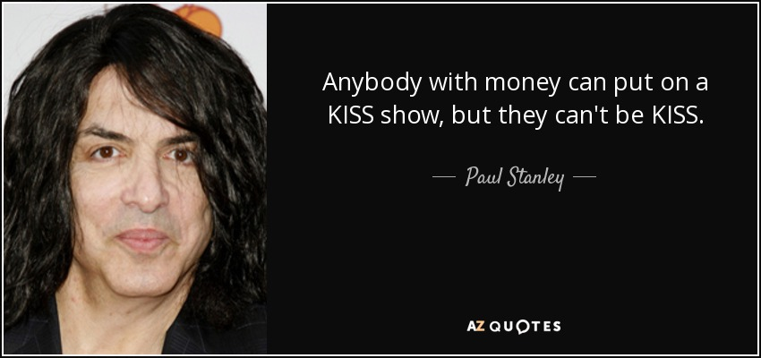 Anybody with money can put on a KISS show, but they can't be KISS. - Paul Stanley