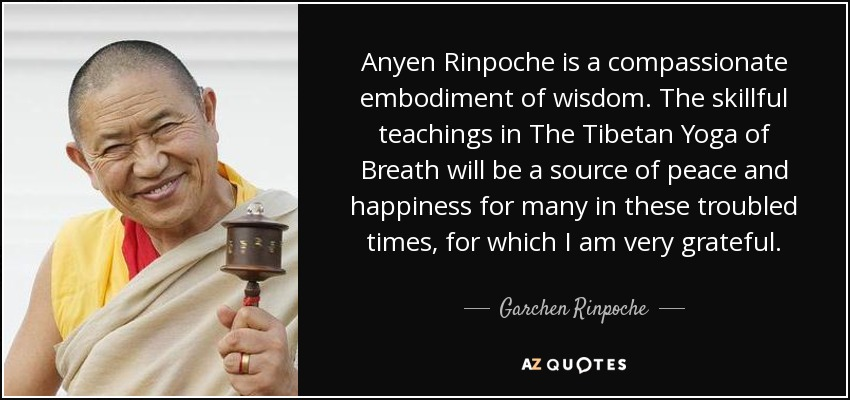 Anyen Rinpoche is a compassionate embodiment of wisdom. The skillful teachings in The Tibetan Yoga of Breath will be a source of peace and happiness for many in these troubled times, for which I am very grateful. - Garchen Rinpoche