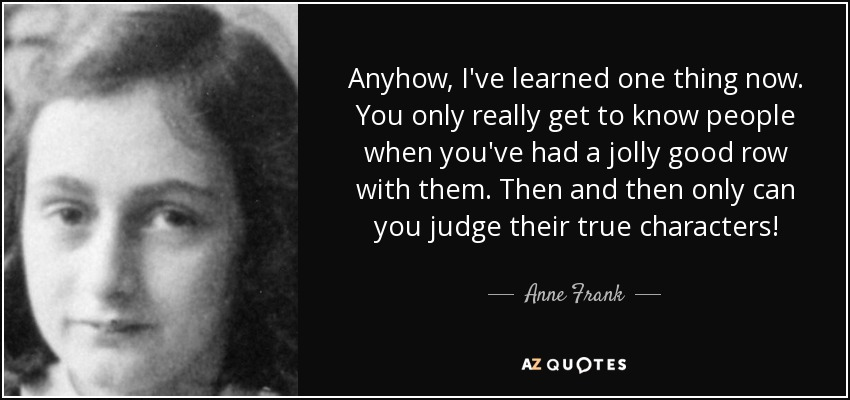 Anyhow, I've learned one thing now. You only really get to know people when you've had a jolly good row with them. Then and then only can you judge their true characters! - Anne Frank