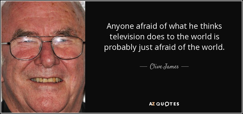 Anyone afraid of what he thinks television does to the world is probably just afraid of the world. - Clive James