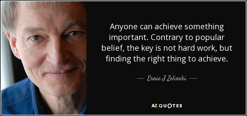 Anyone can achieve something important. Contrary to popular belief, the key is not hard work, but finding the right thing to achieve. - Ernie J Zelinski