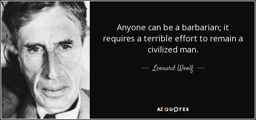 Anyone can be a barbarian; it requires a terrible effort to remain a civilized man. - Leonard Woolf