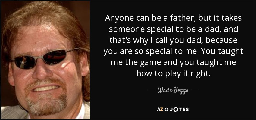Anyone can be a father, but it takes someone special to be a dad, and that's why I call you dad, because you are so special to me. You taught me the game and you taught me how to play it right. - Wade Boggs