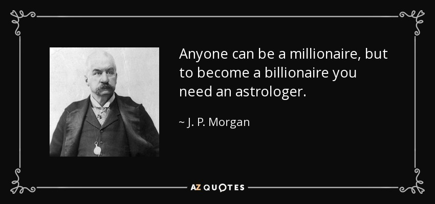 Anyone can be a millionaire, but to become a billionaire you need an astrologer. - J. P. Morgan