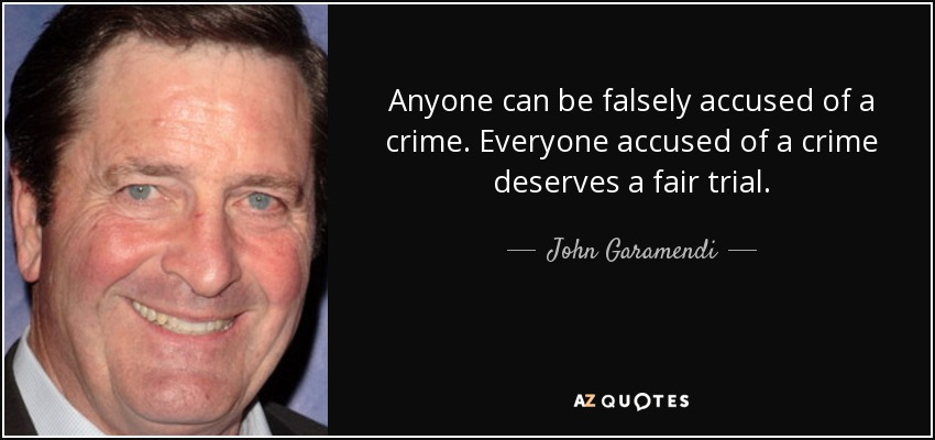 Anyone can be falsely accused of a crime. Everyone accused of a crime deserves a fair trial. - John Garamendi