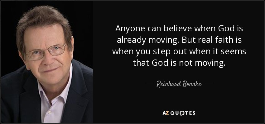 Anyone can believe when God is already moving. But real faith is when you step out when it seems that God is not moving. - Reinhard Bonnke