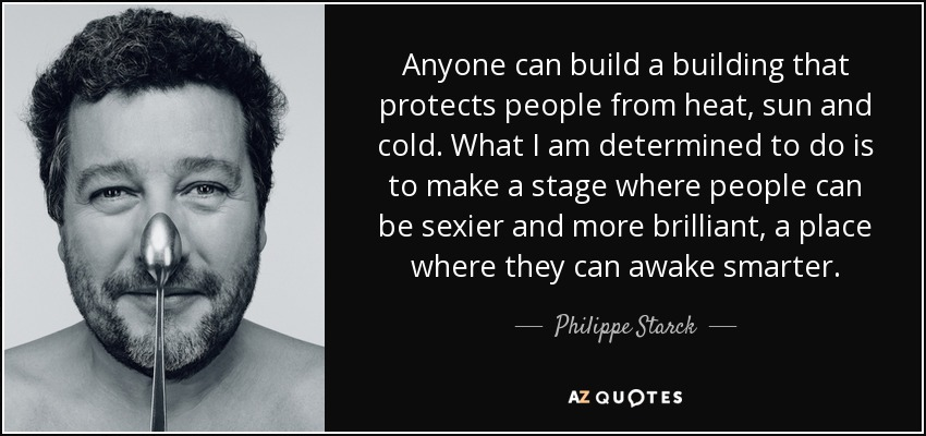Anyone can build a building that protects people from heat, sun and cold. What I am determined to do is to make a stage where people can be sexier and more brilliant, a place where they can awake smarter. - Philippe Starck