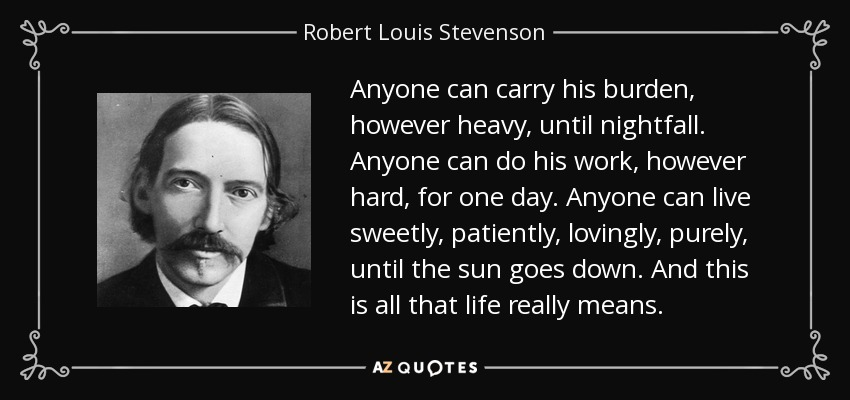 Anyone can carry his burden, however heavy, until nightfall. Anyone can do his work, however hard, for one day. Anyone can live sweetly, patiently, lovingly, purely, until the sun goes down. And this is all that life really means. - Robert Louis Stevenson