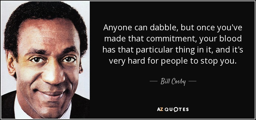 Anyone can dabble, but once you've made that commitment, your blood has that particular thing in it, and it's very hard for people to stop you. - Bill Cosby