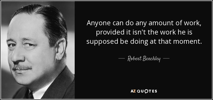 Anyone can do any amount of work, provided it isn't the work he is supposed be doing at that moment. - Robert Benchley