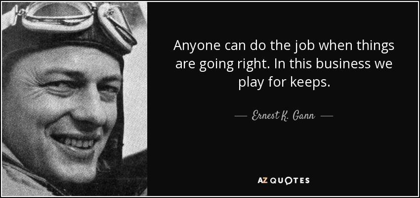 Anyone can do the job when things are going right. In this business we play for keeps. - Ernest K. Gann