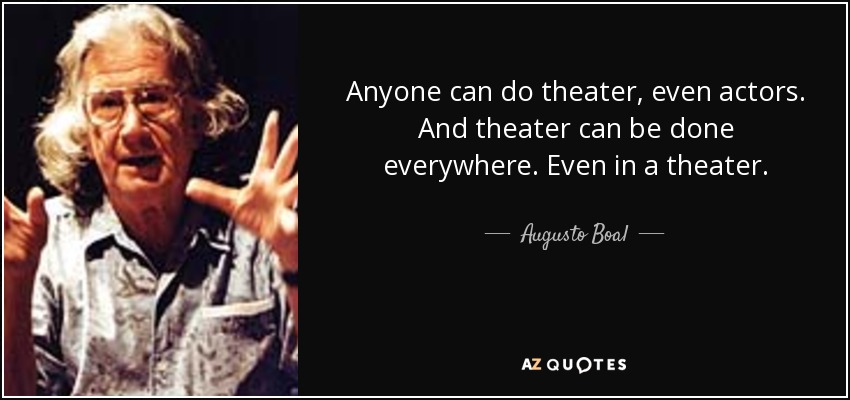 Anyone can do theater, even actors. And theater can be done everywhere. Even in a theater. - Augusto Boal