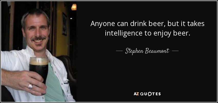 Anyone can drink beer, but it takes intelligence to enjoy beer. - Stephen Beaumont