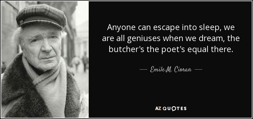 Anyone can escape into sleep, we are all geniuses when we dream, the butcher's the poet's equal there. - Emile M. Cioran