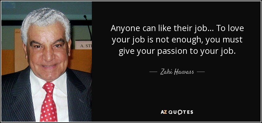 Anyone can like their job... To love your job is not enough, you must give your passion to your job. - Zahi Hawass