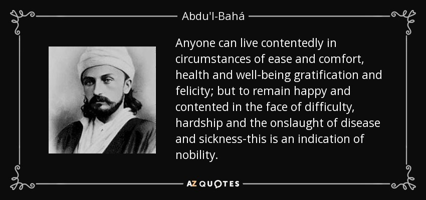 Anyone can live contentedly in circumstances of ease and comfort, health and well-being gratification and felicity; but to remain happy and contented in the face of difficulty, hardship and the onslaught of disease and sickness-this is an indication of nobility. - Abdu'l-Bahá