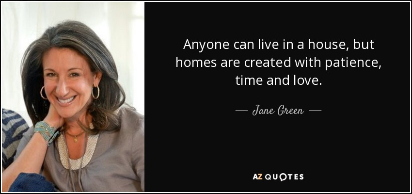 Anyone can live in a house, but homes are created with patience, time and love. - Jane Green