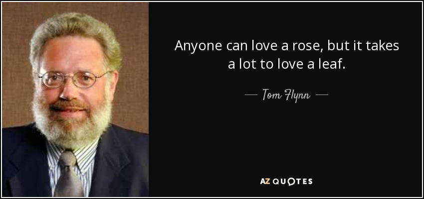 Anyone can love a rose, but it takes a lot to love a leaf. - Tom Flynn