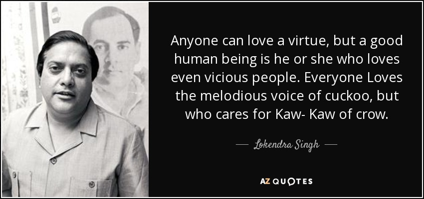 Anyone can love a virtue, but a good human being is he or she who loves even vicious people. Everyone Loves the melodious voice of cuckoo, but who cares for Kaw- Kaw of crow. - Lokendra Singh