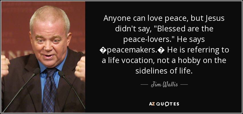 Anyone can love peace, but Jesus didn't say,