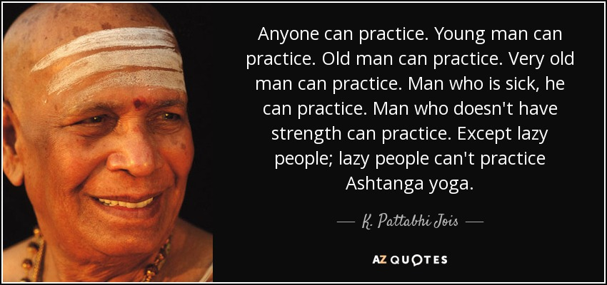 Anyone can practice. Young man can practice. Old man can practice. Very old man can practice. Man who is sick, he can practice. Man who doesn't have strength can practice. Except lazy people; lazy people can't practice Ashtanga yoga. - K. Pattabhi Jois