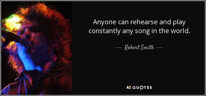 Anyone can rehearse and play constantly any song in the world. - Robert Smith