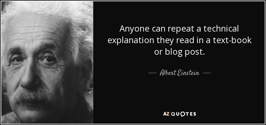 Anyone can repeat a technical explanation they read in a text-book or blog post. - Albert Einstein