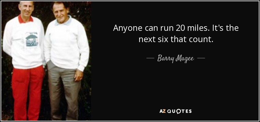 Anyone can run 20 miles. It's the next six that count. - Barry Magee