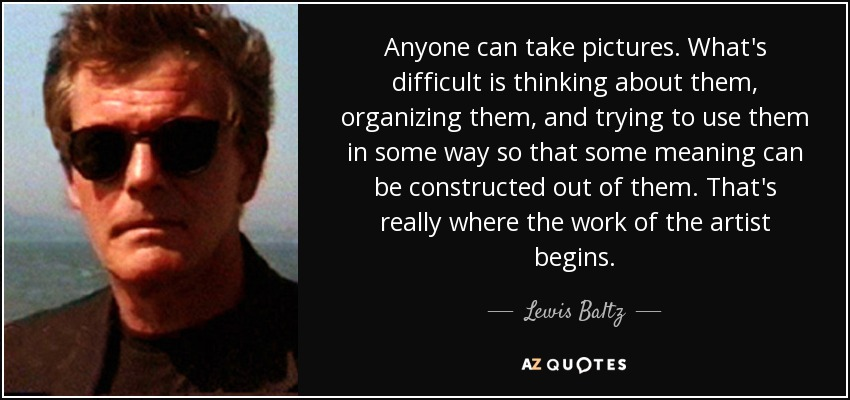 Anyone can take pictures. What's difficult is thinking about them, organizing them, and trying to use them in some way so that some meaning can be constructed out of them. That's really where the work of the artist begins. - Lewis Baltz
