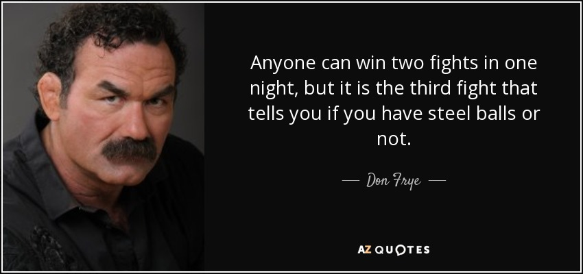 Anyone can win two fights in one night, but it is the third fight that tells you if you have steel balls or not. - Don Frye