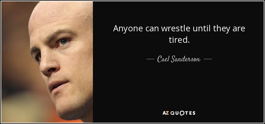 Anyone can wrestle until they are tired. - Cael Sanderson