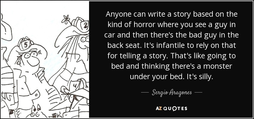Anyone can write a story based on the kind of horror where you see a guy in car and then there's the bad guy in the back seat. It's infantile to rely on that for telling a story. That's like going to bed and thinking there's a monster under your bed. It's silly. - Sergio Aragones