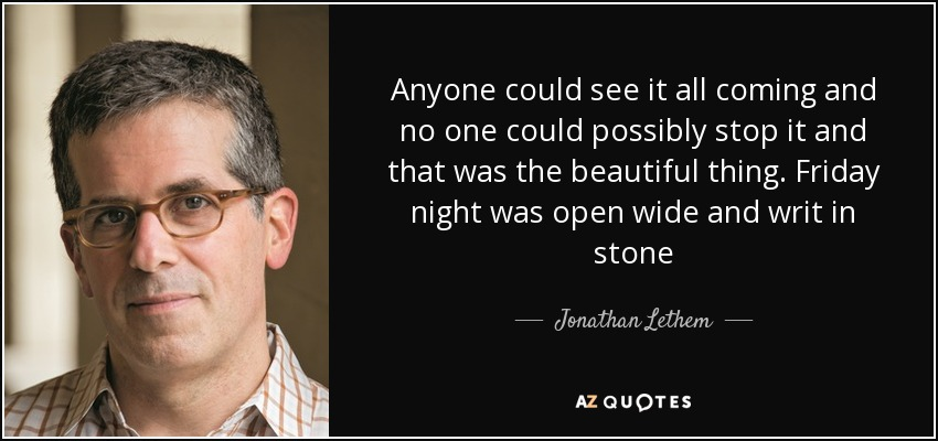 Anyone could see it all coming and no one could possibly stop it and that was the beautiful thing. Friday night was open wide and writ in stone - Jonathan Lethem