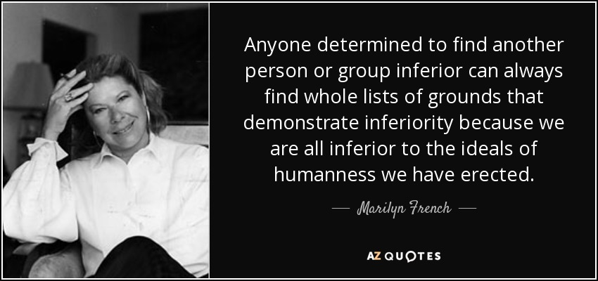 Anyone determined to find another person or group inferior can always find whole lists of grounds that demonstrate inferiority because we are all inferior to the ideals of humanness we have erected. - Marilyn French