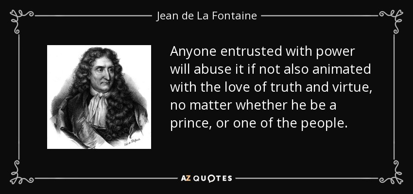 Anyone entrusted with power will abuse it if not also animated with the love of truth and virtue, no matter whether he be a prince, or one of the people. - Jean de La Fontaine