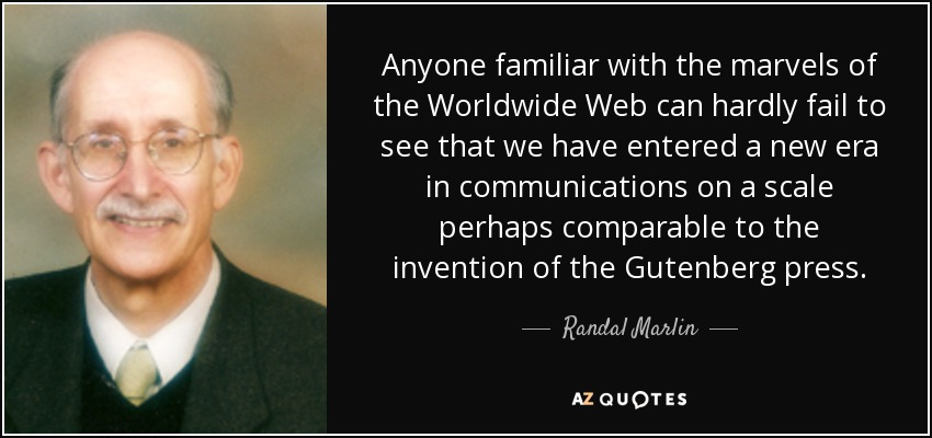 Anyone familiar with the marvels of the Worldwide Web can hardly fail to see that we have entered a new era in communications on a scale perhaps comparable to the invention of the Gutenberg press. - Randal Marlin