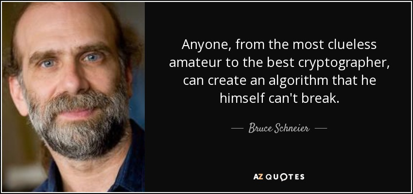 Anyone, from the most clueless amateur to the best cryptographer, can create an algorithm that he himself can't break. - Bruce Schneier