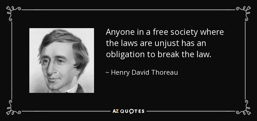 Anyone in a free society where the laws are unjust has an obligation to break the law. - Henry David Thoreau