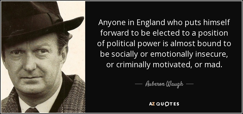 Anyone in England who puts himself forward to be elected to a position of political power is almost bound to be socially or emotionally insecure, or criminally motivated, or mad. - Auberon Waugh