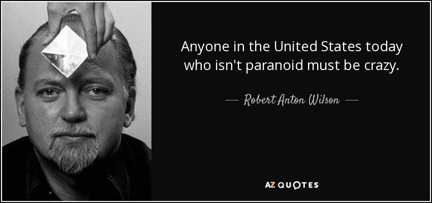 Anyone in the United States today who isn't paranoid must be crazy. - Robert Anton Wilson