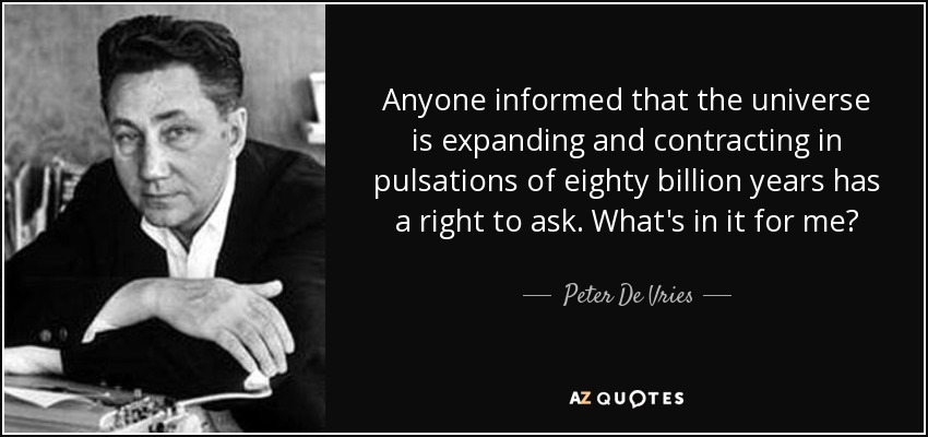 Anyone informed that the universe is expanding and contracting in pulsations of eighty billion years has a right to ask. What's in it for me? - Peter De Vries