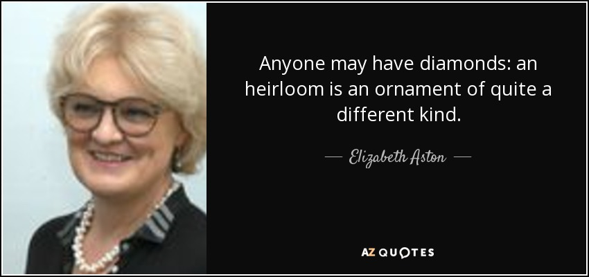 Anyone may have diamonds: an heirloom is an ornament of quite a different kind. - Elizabeth Aston