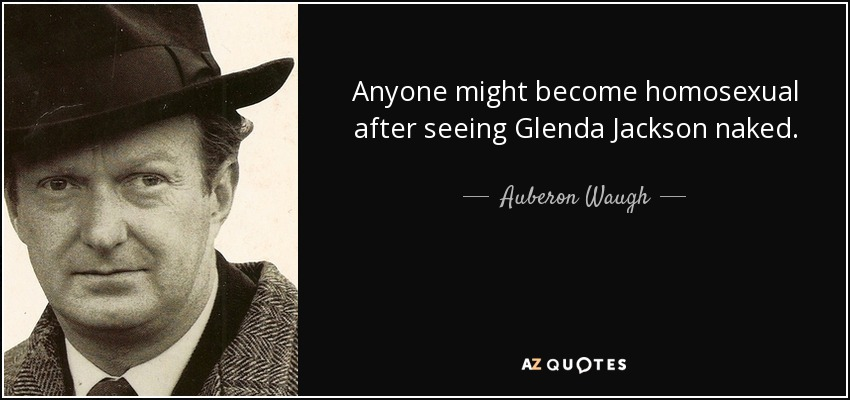 Anyone might become homosexual after seeing Glenda Jackson naked. - Auberon Waugh