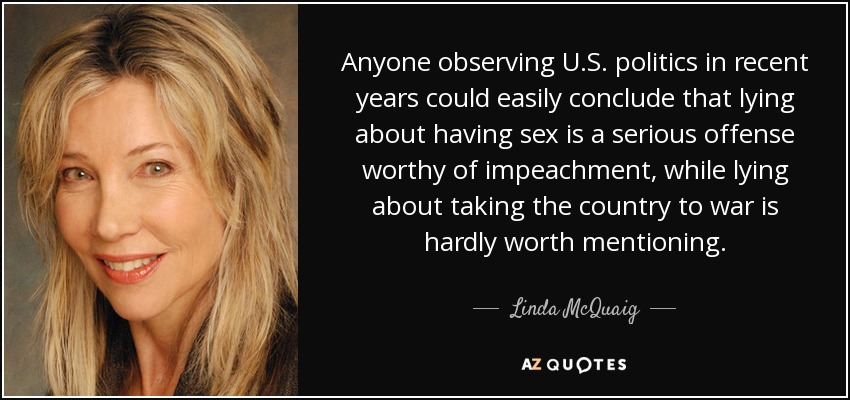Anyone observing U.S. politics in recent years could easily conclude that lying about having sex is a serious offense worthy of impeachment, while lying about taking the country to war is hardly worth mentioning. - Linda McQuaig