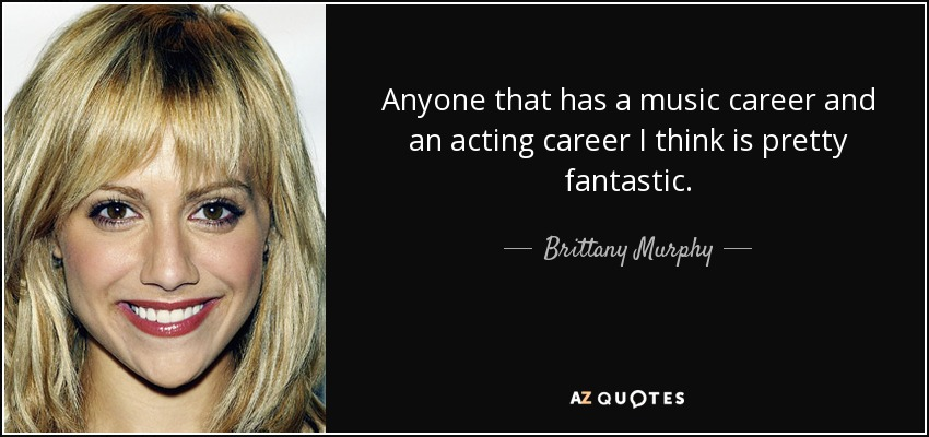 Anyone that has a music career and an acting career I think is pretty fantastic. - Brittany Murphy