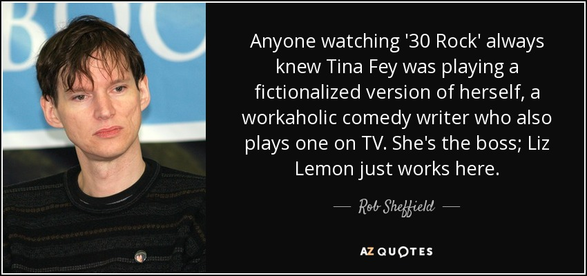 Anyone watching '30 Rock' always knew Tina Fey was playing a fictionalized version of herself, a workaholic comedy writer who also plays one on TV. She's the boss; Liz Lemon just works here. - Rob Sheffield